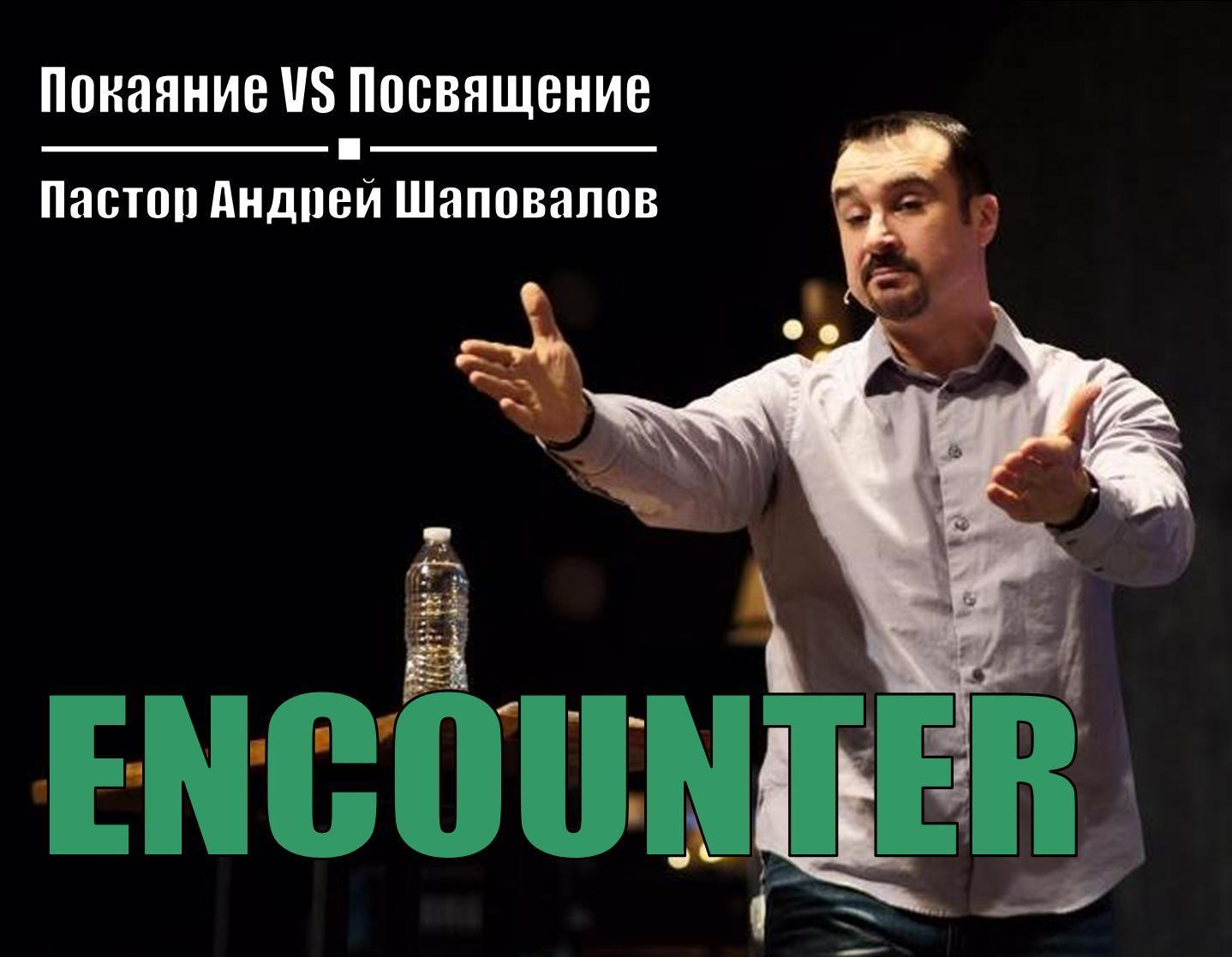 Пастор Андрей Шаповалов «Покаяние vs Посвящение» (ENCOUNTER) (02/26/21)